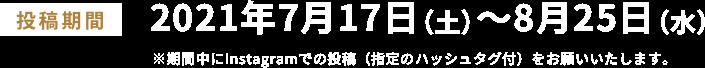 投稿期間 2021年7月17日(土)〜8月25日(水) ※期間中にInstagramでの投稿(指定のハッシュタグ付)をお願いいたします。