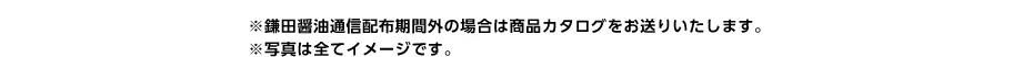 ※鎌田醤油通信配布期間外の場合は商品カタログをお送りいたします。※写真は全てイメージです。