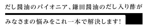 だし醤油のパイオニア、鎌田醤油のだし入り酢がみなさまの悩みをこれ一本で解決します!